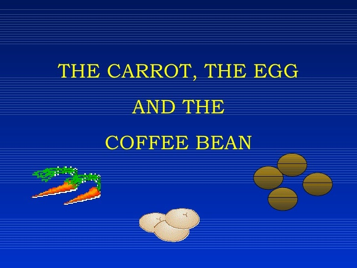 THE CARROT, THE EGG AND THE COFFEE BEAN