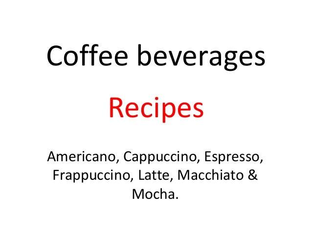 Coffee beverages Recipes Americano, Cappuccino, Espresso, Frappuccino, Latte, Macchiato & Mocha.