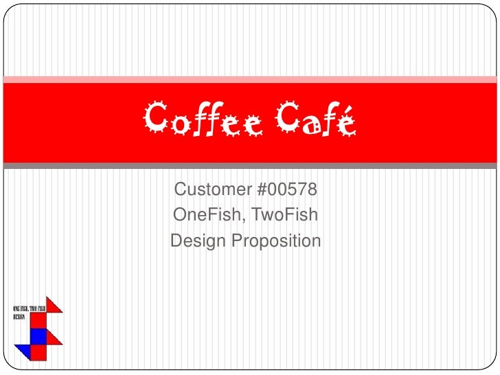 Customer #00578<br />OneFish, TwoFish<br />Design Proposition<br />Coffee Café<br />