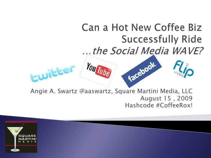 Can a Hot New Coffee Biz Successfully Ride …the Social Media WAVE?<br />Angie A. Swartz @aaswartz, Square Martini Media, L...