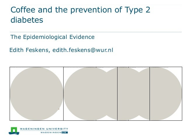 Coffee and the prevention of Type 2diabetesThe Epidemiological EvidenceEdith Feskens, edith.feskens@wur.nl