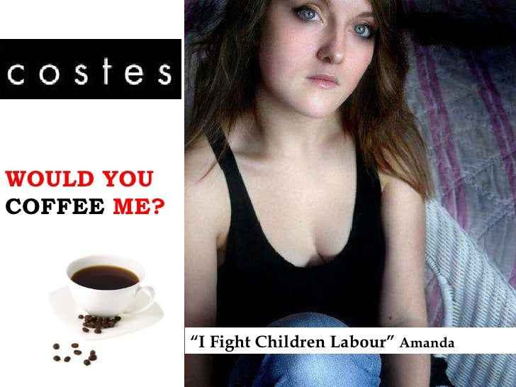 """WOULD YOU  COFFEE  ME? """" I Fight Children Labour""""  Amanda"""