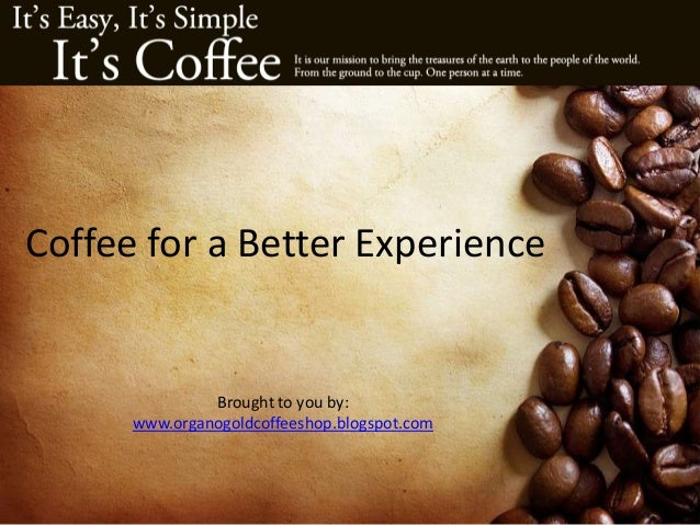 Coffee for a Better Experience Brought to you by: www.organogoldcoffeeshop.blogspot.com