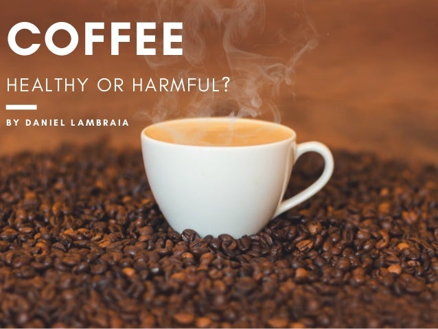 COFFEE HEALTHY OR HARMFUL? B Y � D A N I E L L A M B R A I A