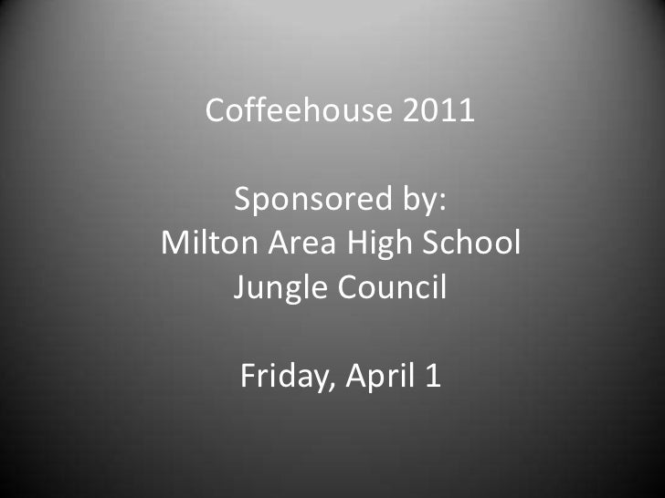 Coffeehouse 2011<br />Sponsored by:  Milton Area High School Jungle Council<br />Friday, April 1<br />