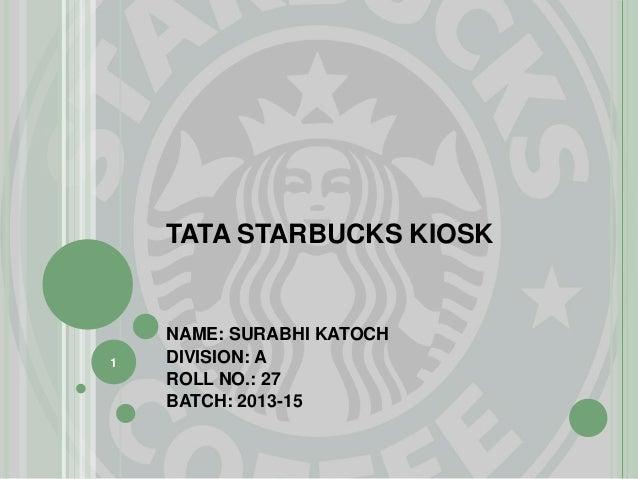 TATA STARBUCKS KIOSK NAME: SURABHI KATOCH DIVISION: A ROLL NO.: 27 BATCH: 2013-15 1
