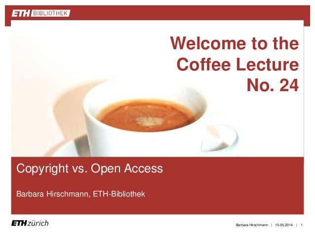 || Copyright vs. Open Access Barbara Hirschmann, ETH-Bibliothek 15.05.2014Barbara Hirschmann 1 Welcome to the Coffee Lectu...