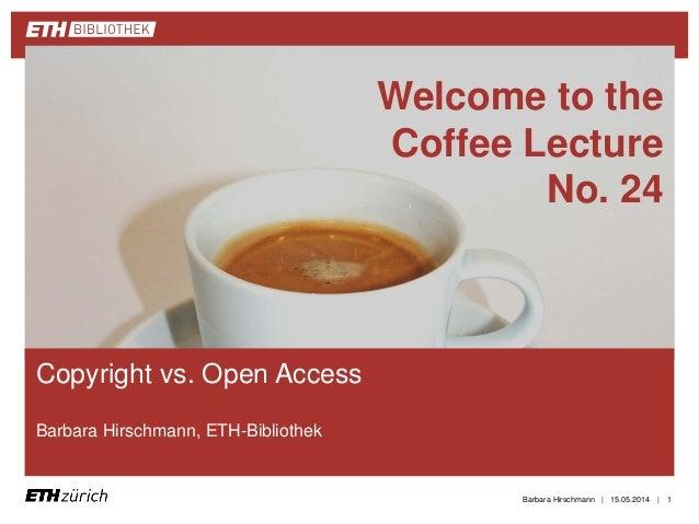 || Copyright vs. Open Access Barbara Hirschmann, ETH-Bibliothek 15.05.2014Barbara Hirschmann 1 Welcome to the Coffee Lectu...