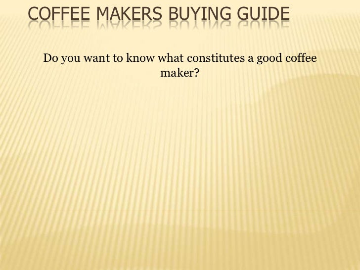COFFEE MAKERS BUYING GUIDE Do you want to know what constitutes a good coffee                     maker?