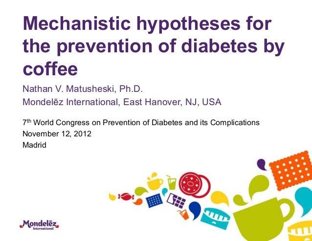 Mechanistic hypotheses forthe prevention of diabetes bycoffeeNathan V. Matusheski, Ph.D.Mondelēz International, East Hanov...