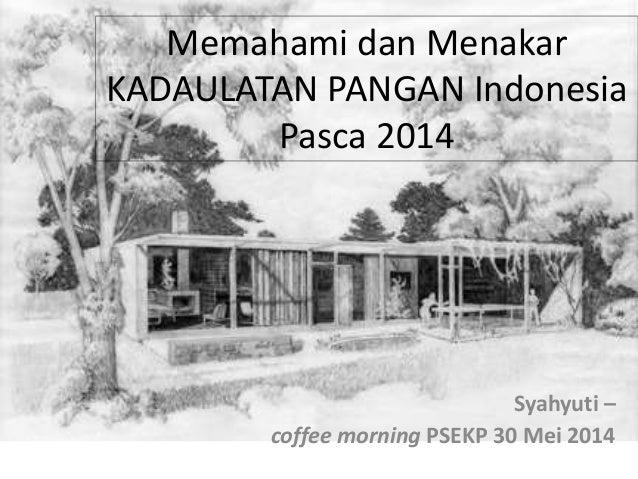 Memahami dan Menakar KADAULATAN PANGAN Indonesia Pasca 2014 Syahyuti – coffee morning PSEKP 30 Mei 2014