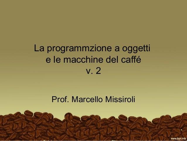 La programmzione a oggetti e le macchine del caffé v. 2 Prof. Marcello Missiroli