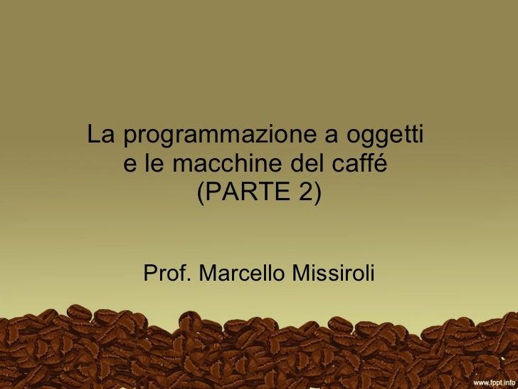 La programmazione a oggetti  e le macchine del caffé  (PARTE 2) Prof. Marcello Missiroli