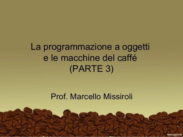 La programmazione a oggetti   e le macchine del caffé         (PARTE 3)    Prof. Marcello Missiroli