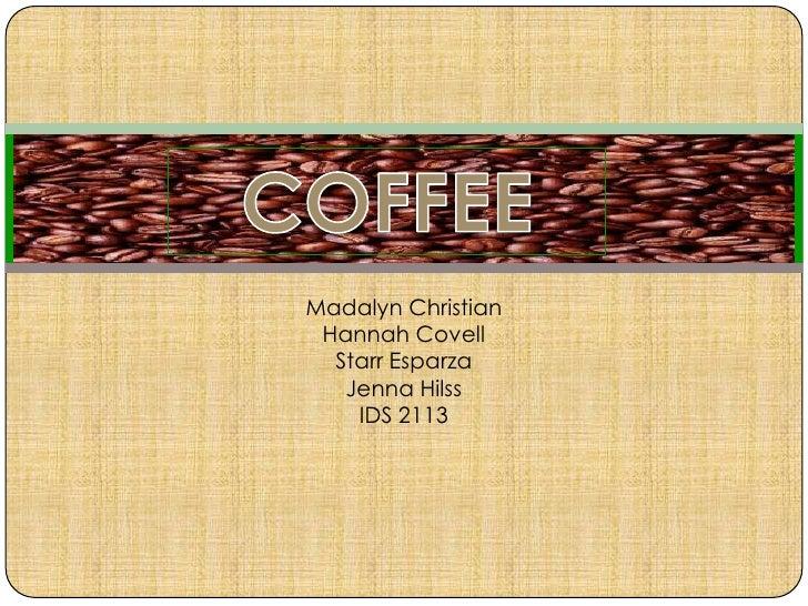COFFEE<br />Madalyn Christian<br />Hannah Covell<br />Starr Esparza<br />Jenna Hilss<br />IDS 2113<br />