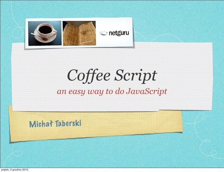 Coffee Script                                    an easy way to do JavaScript                         M ich ał Ta be rs k ...