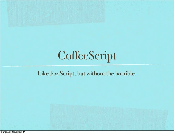 CoffeeScript                          Like JavaScript, but without the horrible.Sunday, 27 November, 11