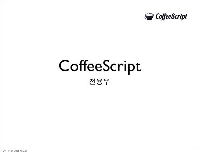 CoffeeScript                         전용우12년 11월 29일 목요일