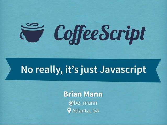 S  CoffeeScript  No really, it's just Javascript Brian Mann @be_mann Atlanta, GA