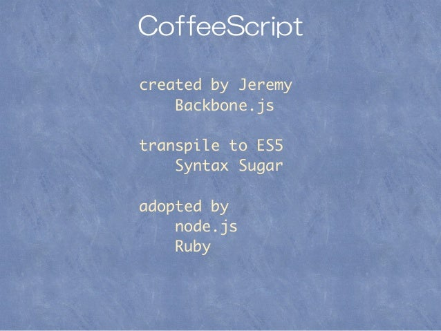 CoffeeScript created by Jeremy Backbone.js transpile to ES5 Syntax Sugar adopted by node.js Ruby