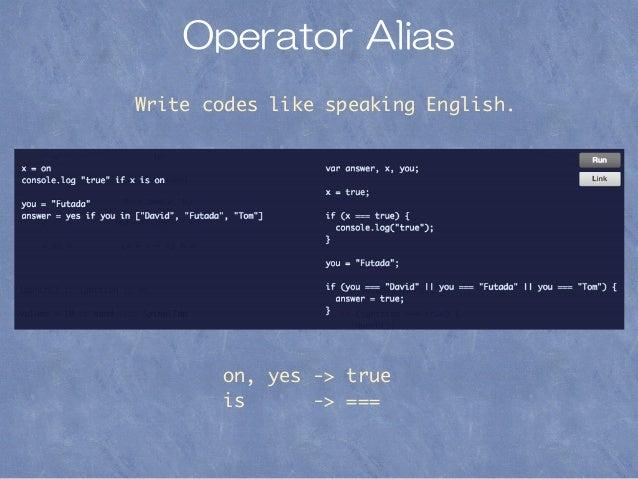 Operator Alias Write codes like speaking English. on, yes -> true is -> ===