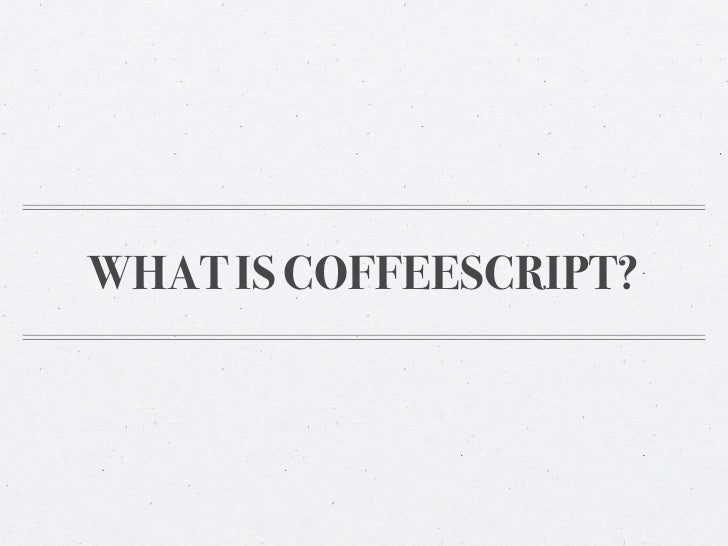 """What is CoffeeScript?""""A little language that compiles into JavaScript.""""Easily integrates with your current JavaScript"""