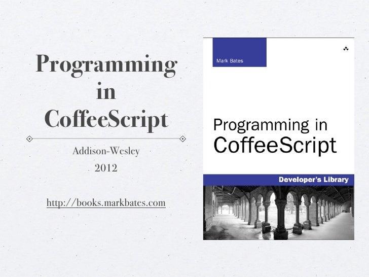 Programming      in CoffeeScript      Addison-Wesley           2012 http://books.markbates.com