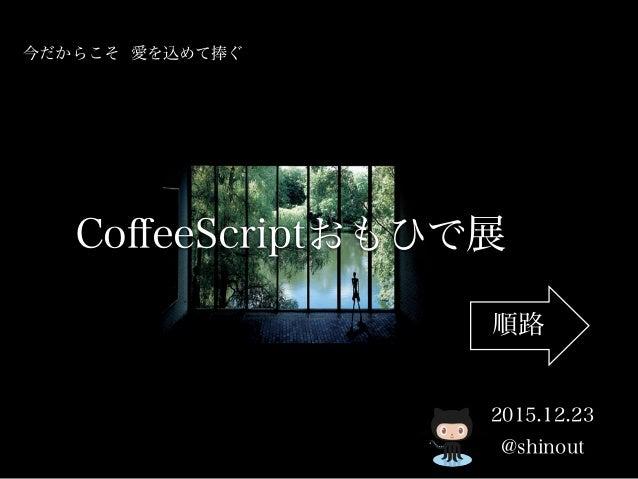 CoffeeScriptおもひで展 @shinout 今だからこそ 愛を込めて捧ぐ 2015.12.23 順路