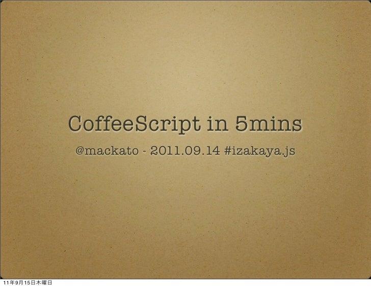 CoffeeScript in 5mins              @mackato - 2011.09.14 #izakaya.js11   9   15