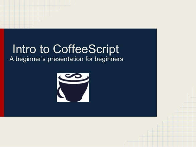 Intro to CoffeeScript A beginner's presentation for beginners