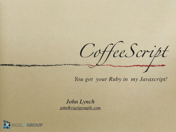 "CoffeeSc""pt       You got your Ruby in my Javascript!   John Lynchjohn@rigelgroupllc.com"