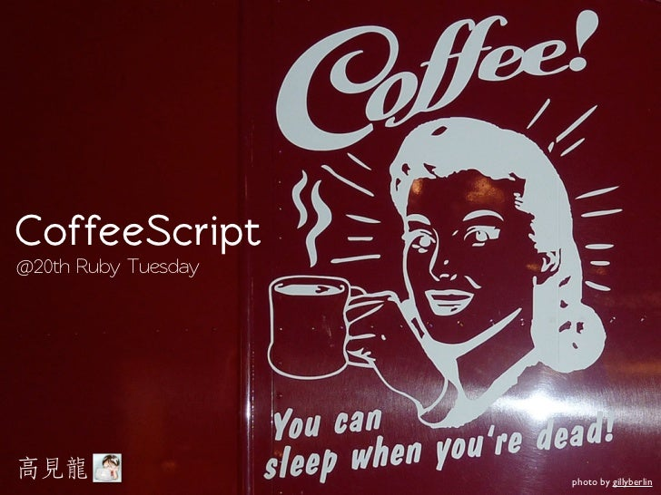 CoffeeScript@20th Ruby Tuesday                     photo by gillyberlin