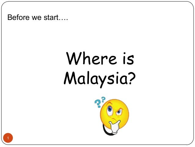 1 Before we start…. Where is Malaysia?