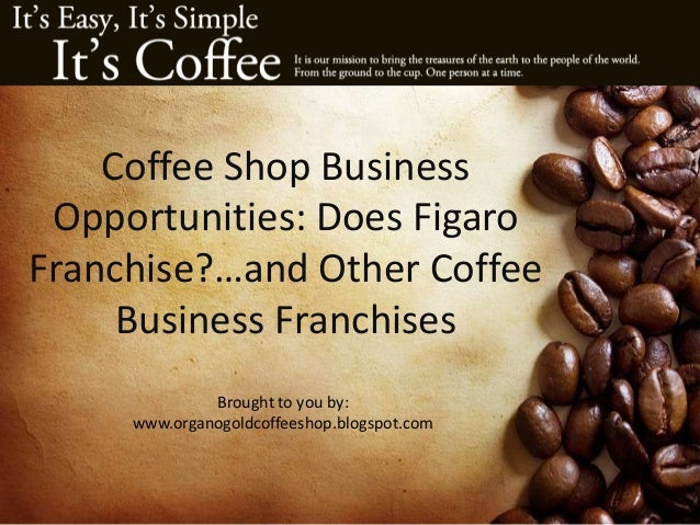 Coffee Shop Business Opportunities: Does Figaro Franchise?…and Other Coffee Business Franchises Brought to you by: www.org...
