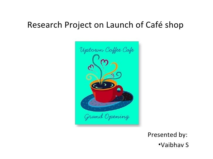 Research Project on Launch of Café shop                              Presented by:                                 •Vaibha...