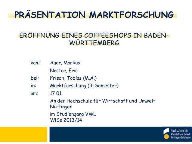 PRÄSENTATION MARKTFORSCHUNG ERÖFFNUNG EINES COFFEESHOPS IN BADENWÜRTTEMBERG von:  Auer, Markus  Nester, Eric bei:  Frisch,...