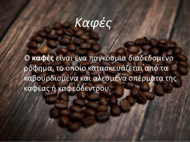 Καφές Ο καφές είναι ένα παγκόσμια διαδεδομένο ρόφημα, το οποίο κατασκευάζεται από τα καβουρδισμένα και αλεσμένα σπέρματα τ...