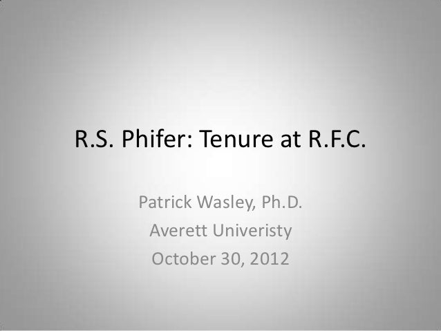 R.S. Phifer: Tenure at R.F.C.      Patrick Wasley, Ph.D.       Averett Univeristy       October 30, 2012