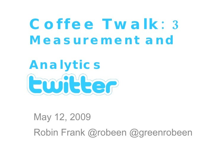 Coffee Twalk: 3 Measurement and Analytics   May 12, 2009 Robin Frank @robeen @greenrobeen