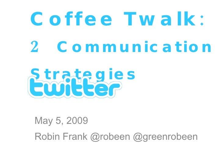 Coffee Twalk: 2   Communication Strategies   May 5, 2009 Robin Frank @robeen @greenrobeen