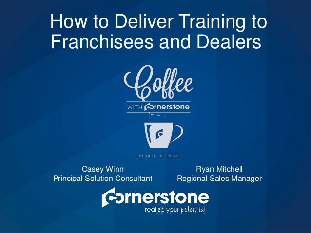 How to Deliver Training to Franchisees and Dealers Casey Winn Principal Solution Consultant Ryan Mitchell Regional Sales M...