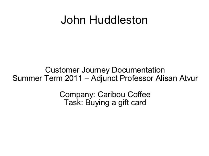 John Huddleston Customer Journey Documentation Summer Term 2011 – Adjunct Professor Alisan Atvur Company: Caribou Coffee T...