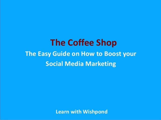 The Easy Guide on How to Boost your Social Media Marketing Learn with Wishpond The Coffee Shop
