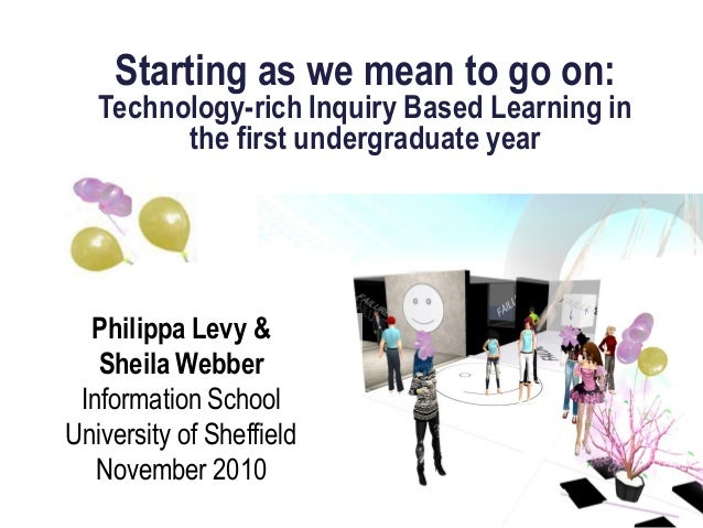 Starting as we mean to go on: Technology-rich Inquiry Based Learning in the first undergraduate year Philippa Levy & Sheil...