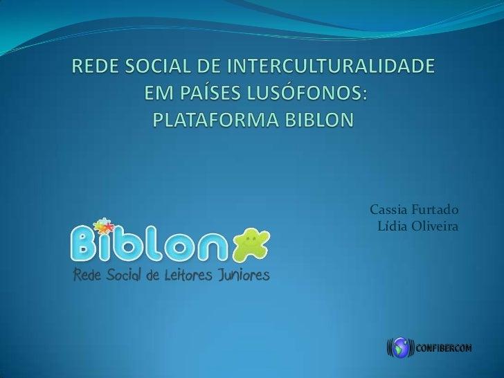 REDE SOCIAL DE INTERCULTURALIDADE EM PAÍSES LUSÓFONOS: PLATAFORMA BIBLON<br />Cassia FurtadoLídia Oliveira<br />
