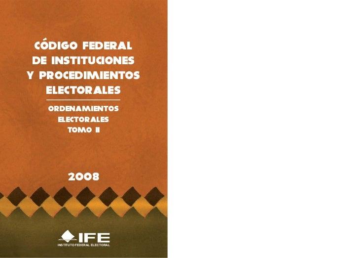CÓDIGO FEDERAL DE INSTITUCIONESY PROCEDIMIENTOS   ELECTORALES   ORDENAMIENTOS     ELECTORALES       TOMO II         2008  ...