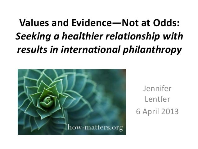 Values and Evidence—Not at Odds: Seeking a healthier relationship with results in international philanthropy  Jennifer Len...