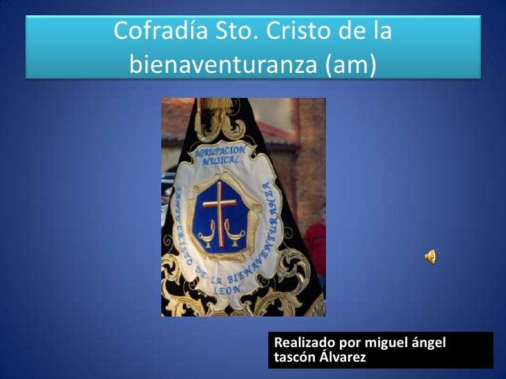 Cofradía Sto. Cristo de la bienaventuranza (am)              Realizado por miguel ángel              tascón Álvarez