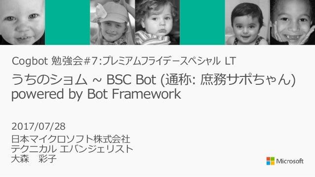 うちのショム ~ BSC Bot (通称: 庶務サポちゃん) powered by Bot Framework 日本マイクロソフト株式会社 テクニカル エバンジェリスト 大森 彩子 2017/07/28 Cogbot 勉強会#7:プレミアムフラ...