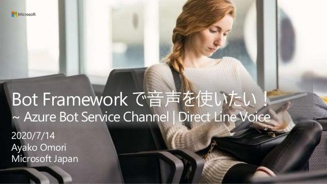 Bot Framework で音声を使いたい! ~ Azure Bot Service Channel | Direct Line Voice 2020/7/14 Ayako Omori Microsoft Japan
